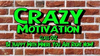 Crazy Motivation 002- Be Happy Where You Are Right Now course image