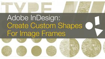 InDesign: Create Custom Image Frames with Shapes, Type & The Pathfinder in this Graphic Design Class course image