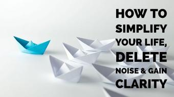 How To Simplify Your Life, Delete Noise & Gain Clarity course image