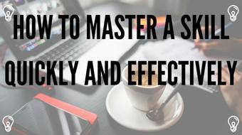 How to Master a Skill Quickly and Effectively - Start Learning today and See Results today! course image