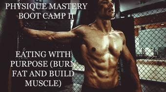Physique Mastery Boot Camp II: Eating with Purpose (Burn Fat and Build Muscle) course image