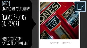 Lightroom for Lunch™ - Frame Photos on Export - Presets, Identity Plate, Print Module course image